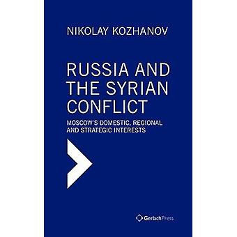 Russia and the Syrian Conflict - Moscow's Domestic - Regional and Stra
