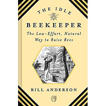 The Idle Beekeeper - The Low-Effort - Natural Way to Raise Bees by Bil