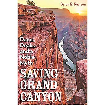 Saving Grand Canyon - Dams - Deals - and a Noble Myth by Byron E Pears