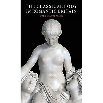 The Classical Body in Romantic Britain by GilroyWare & Cora