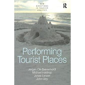 Performing Tourist Places by Jorgen Ole Baerenholdt & Michael Haldrup & John Urry