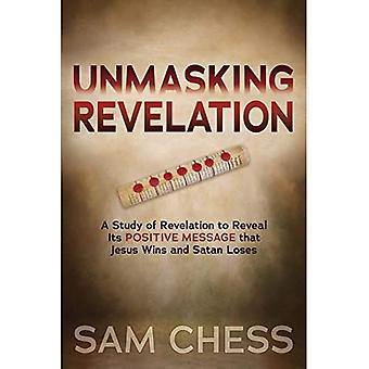 Unmasking Revelation: A Study of Revelation to Reveal Its Positive Message� that Jesus Wins and Satan� Loses