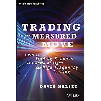 Trading the Measured Move  A Path to Trading Success in a World of Algos and High Frequency Trading by David Halsey