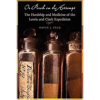 Eller förgås i försöket i umbäranden och medicin av Lewis och Clarks Expedition av Peck & David J