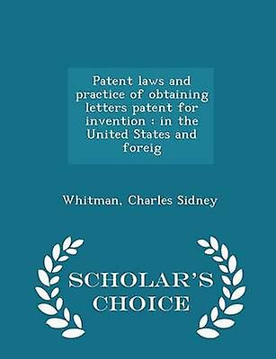 Patent laws and practice of obtaining letters patent for invention  in the United States and foreig  Scholars Choice Edition by Sidney & Whitman & Charles