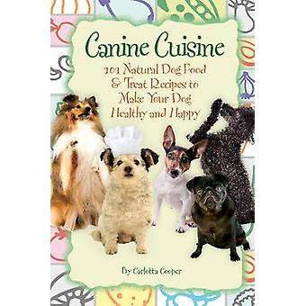 Canine Cuisine 101 Natural Dog Food  Treat Recipes to Make Your Dog Healthy and Happy BackToBasics by Cooper & Carlotta