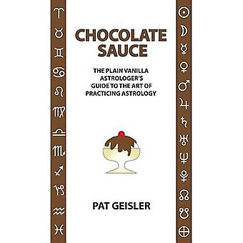 Chocolate Sauce The Plain Vanilla Astrologers Guide to the Art of Practicing Astrology by Geisler & Pat