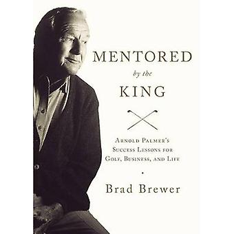 Mentored by the King Arnold Palmers Success Lessons for Golf Business and Life by Brewer & Brad