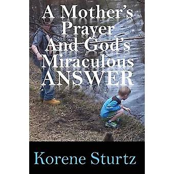 A Mothers Prayer and Gods Miraculous Answer by Sturtz & Korene