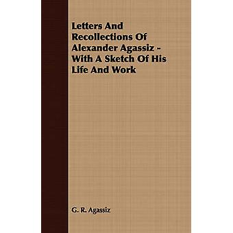 Letters And Recollections Of Alexander Agassiz  With A Sketch Of His Life And Work by Agassiz & G. R.