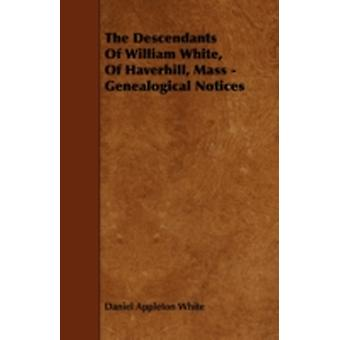 The Descendants Of William White Of Haverhill Mass  Genealogical Notices by White & Daniel Appleton