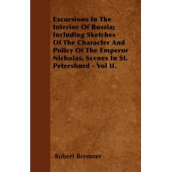 Excursions In The Interior Of Russia Including Sketches Of The Character And Policy Of The Emperor Nicholas Scenes In St. Petersburd  Vol II. by Bremner & Robert