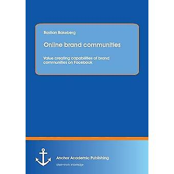 Online brand communities Value creating capabilities of brand communities on Facebook by Bakeberg & Bastian