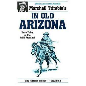 In Old Arizona - True Tales of the Wild Frontier by Marshall Trimble -
