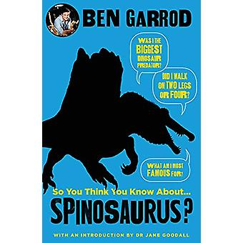 So You Think You Know About Spinosaurus? by Ben Garrod - 978178669794