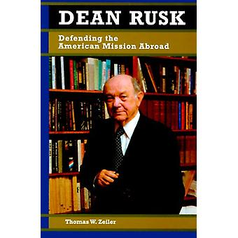 Dean Rusk - Defending the American Mission Abroad by Thomas W. Zeiler