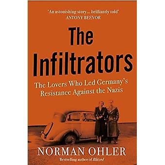 The Infiltrators  The Lovers Who Led Germanys Resistance Against the Nazis by Norman Ohler