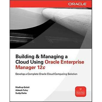Building and Managing a Cloud Using Oracle Enterprise Manager 12c by Madhup GulatiAdeesh FulaySudip Datta