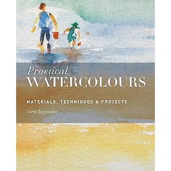 Practical Watercolours - Materials - Techniques & Projects by Curtis T