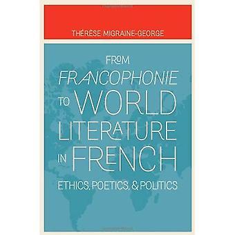 Von Francophonie zur Weltliteratur in französischer Sprache: Ethik, Poetik und Politik