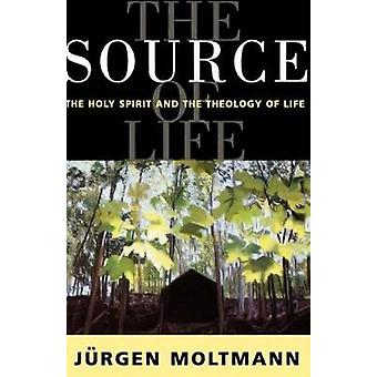 The Source of Life The Holy Spirit and the Theology of Life by Moltmann & Jrgen