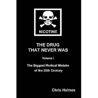 Nicotine The Drug That Never Was Volume 1 The Biggest Medical Mistake of the 20th Century by Holmes & Christopher