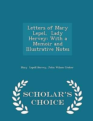 Letters of Mary Lepel  Lady Hervey With a Memoir and Illustrative Notes  Scholars Choice Edition by Lepell Hervey & John Wilson Croker & Mary