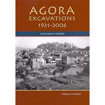 Agora Excavations - 1931-2006 - A Pictorial History by Craig A. Mauzy