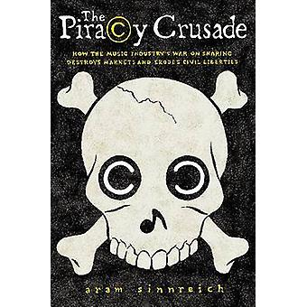 The Piracy Crusade - How the Music Industry's War on Sharing Destroys