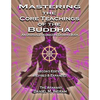 Mastering the Core Teachings of the Buddha - An Unusually Hardcore Dha
