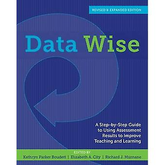 Data Wise  A StepbyStep Guide to Using Assessment Results to Improve Teaching and Learning Revised and Expanded Edition by Edited by Kathryn Parker Boudett