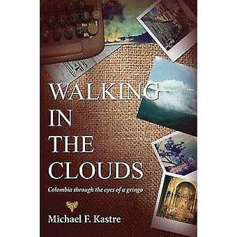 Walking in the Clouds  Colombia Through the Eyes of a Gringo by Kastre & Michael F.