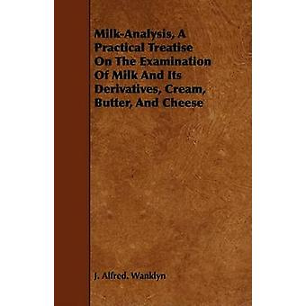 MilkAnalysis A Practical Treatise On The Examination Of Milk And Its Derivatives Cream Butter And Cheese by Wanklyn & J. Alfred.