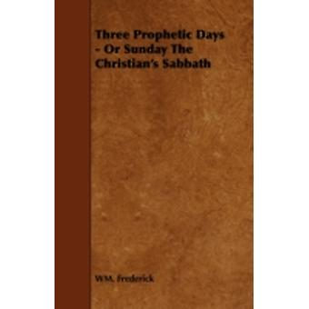 Three Prophetic Days  Or Sunday the Christians Sabbath by Frederick & Wm