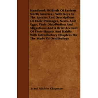 Handbook Of Birds Of Eastern North America  With Keys To The Species And Descriptions Of Their Plumages Nests And Eggs Their Distribution And Migrations And A Brief Account Of Their Haunts And Hab by Chapman & Frank Michler