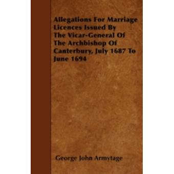 Allegations For Marriage Licences Issued By The VicarGeneral Of The Archbishop Of Canterbury July 1687 To June 1694 by Armytage & George John