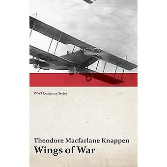 Wings of War  An Account of the Important Contribution of the United States to Aircraft Invention Engineering Development and Production during the World War WWI Centenary Series by Knappen & Theodore MacFarlane