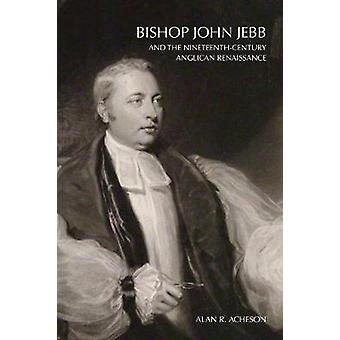 Bishop John Jebb and the NineteenthCentury Anglican Renaissance by Acheson & Alan R.