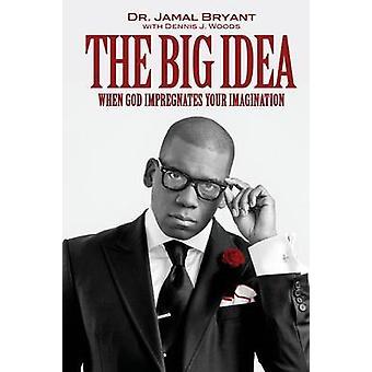 The Big Idea When God Impregnates Your Imagination by Bryant & Jamal H.