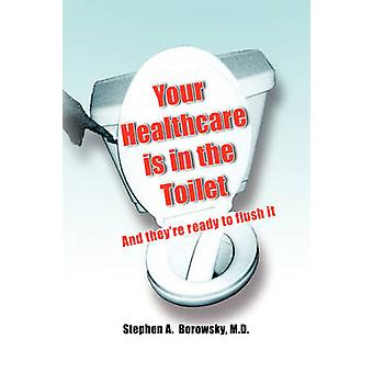 Your Healthcare Is in the Toilet...... by Stephen A Borowsky - 978143