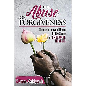 The Abuse of Forgiveness - Manipulation and Harm in the Name of Emotio