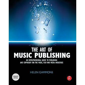 The Art of Music Publishing An Entrepreneurial Guide to Publishing and Copyright for the Music Film and Media Industries by Gammons & Helen