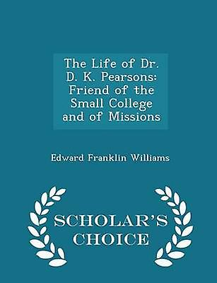 The Life of Dr. D. K. Pearsons Friend of the Small College and of Missions  Scholars Choice Edition by Williams & Edward Franklin