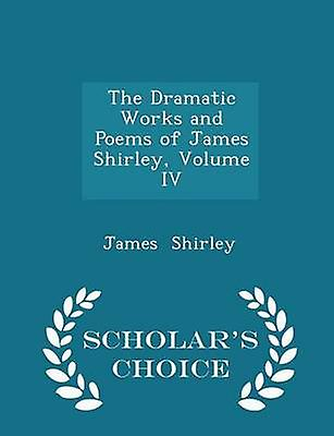 The Dramatic Works and Poems of James Shirley Volume IV  Scholars Choice Edition by Shirley & James