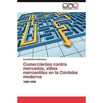 Comerciantes Contra Mercados Eliten Mercantiles En La Cordoba Moderna von Valdemarca Laura Beatriz