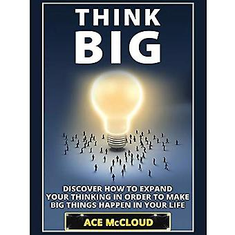 Think Big: Discover How to� Expand Your Thinking in Order to Make Big Things Happen in Your Life (Accomplish Your Dreams & Goals by Thinking Big)
