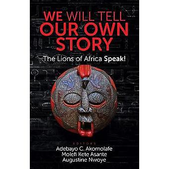 WE WILL TELL OUR OWN STORY The Lions of Africa Speak by Akomolafe & Adebayo C