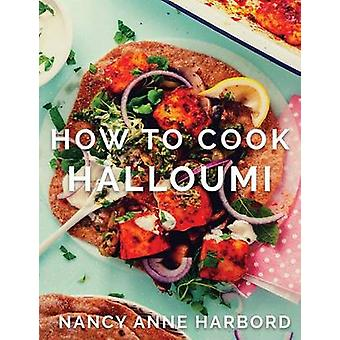 How to Cook Halloumi Vegetarian feasts for every occasion by Harbord & Nancy Anne