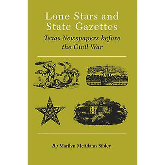 Lone Stars and State Gazettes Texas Newspapers Before the Civil War by Sibley & Marilyn McAdams