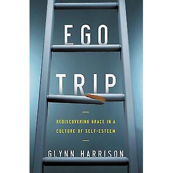 Ego Trip Rediscovering Grace in a Culture of SelfEsteem by Harrison & Glynn